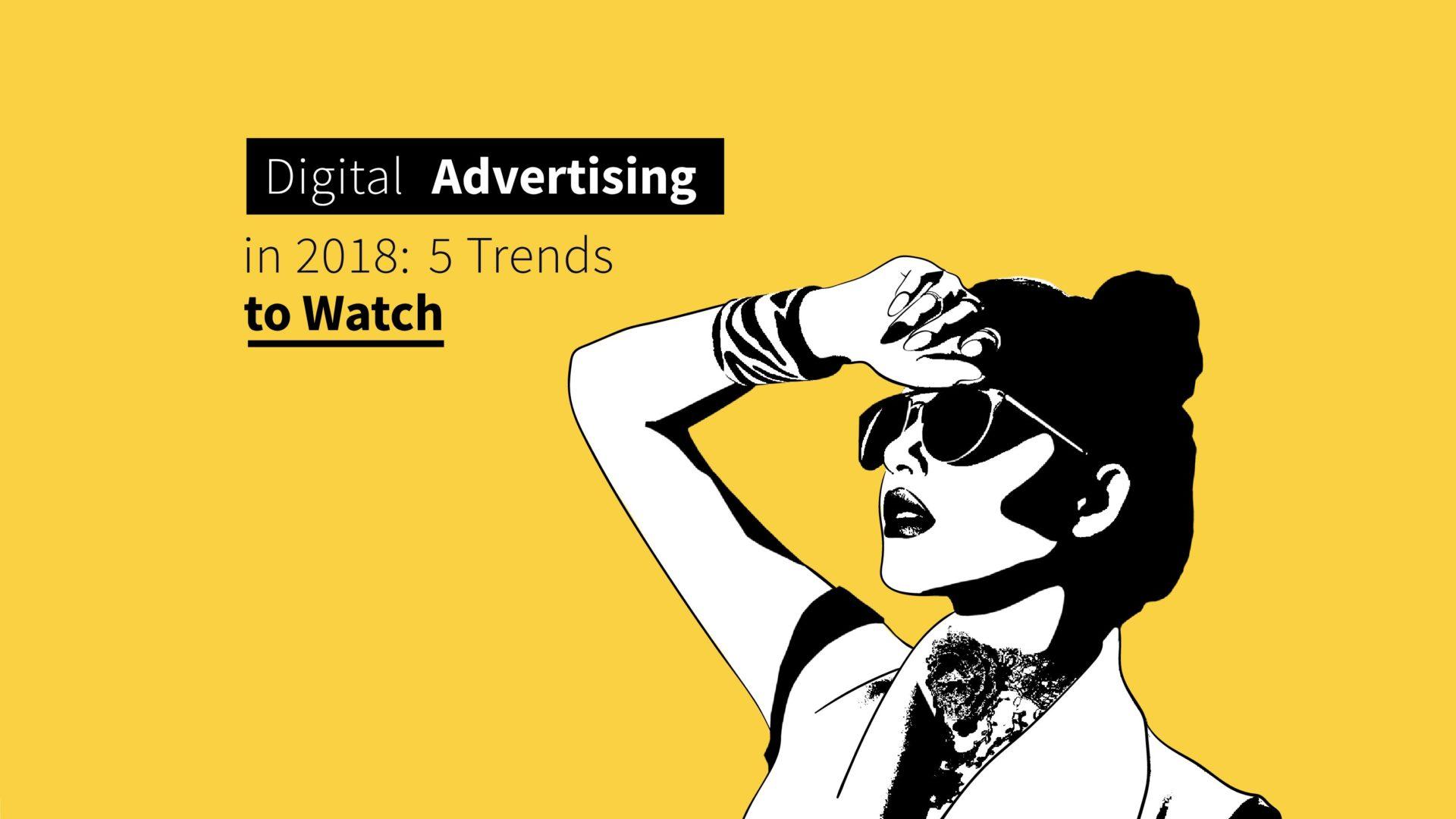 Digital Advertising Trends in 2018: 5 Things to Watch