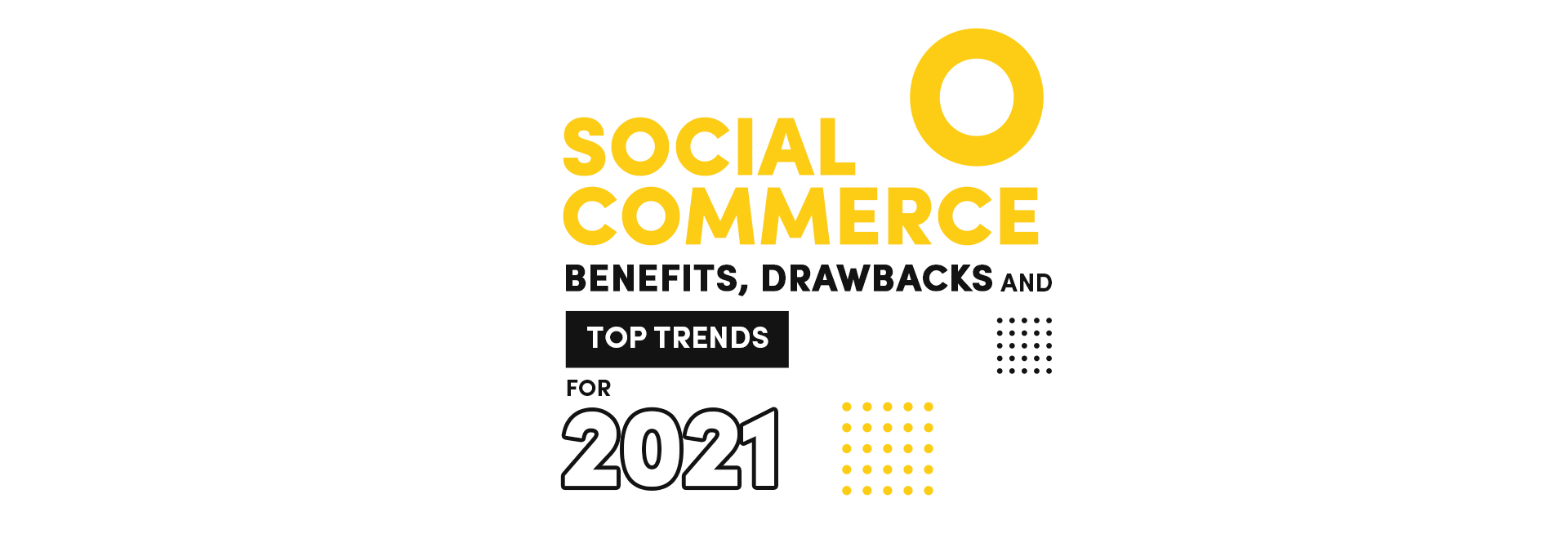 Social Commerce Benefits, Drawbacks and Top Trends for 2021
